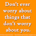 Don't ever worry about things that don't worry about you.