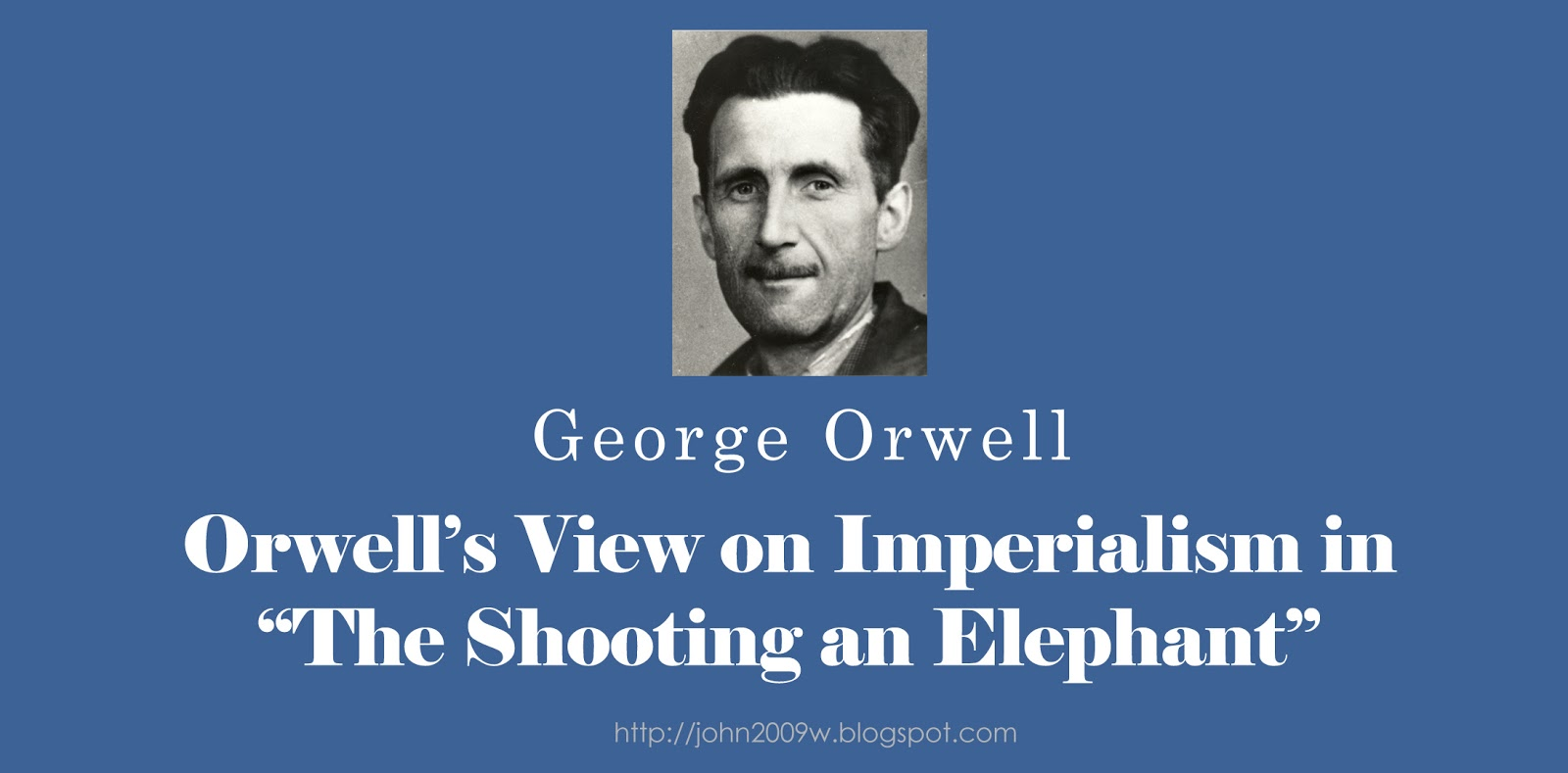 the topic of imperialism in shooting an elephant by george orwell Andrew browning shooting an elephant george orwell george orwell immediately begins the essay by first claiming his perspective on british imperialism he claims that it is evil and he is fully against the oppressors, the british.