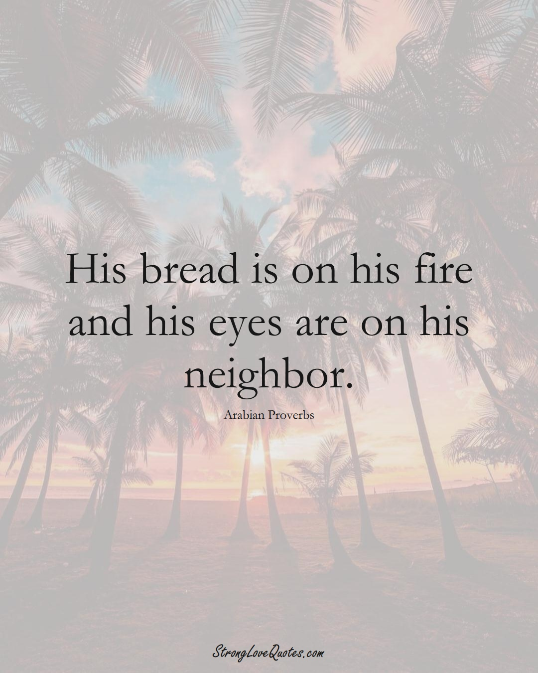 His bread is on his fire and his eyes are on his neighbor. (Arabian Sayings);  #aVarietyofCulturesSayings