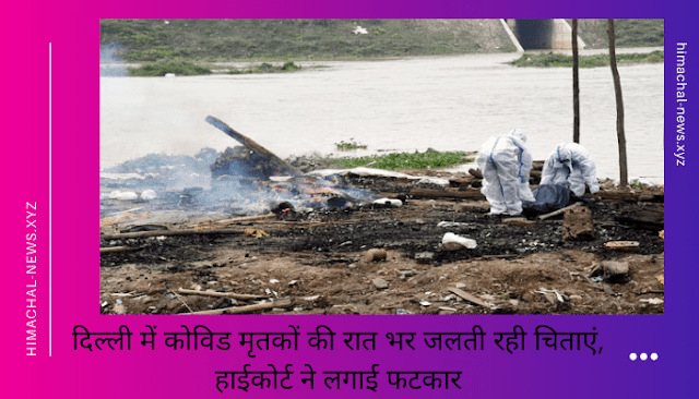 दिल्ली(Delhi) में कोविड(Covid) मृतकों की रात भर जलती रही चिताएं, हाईकोर्ट(High Court) ने लगाई फटकार