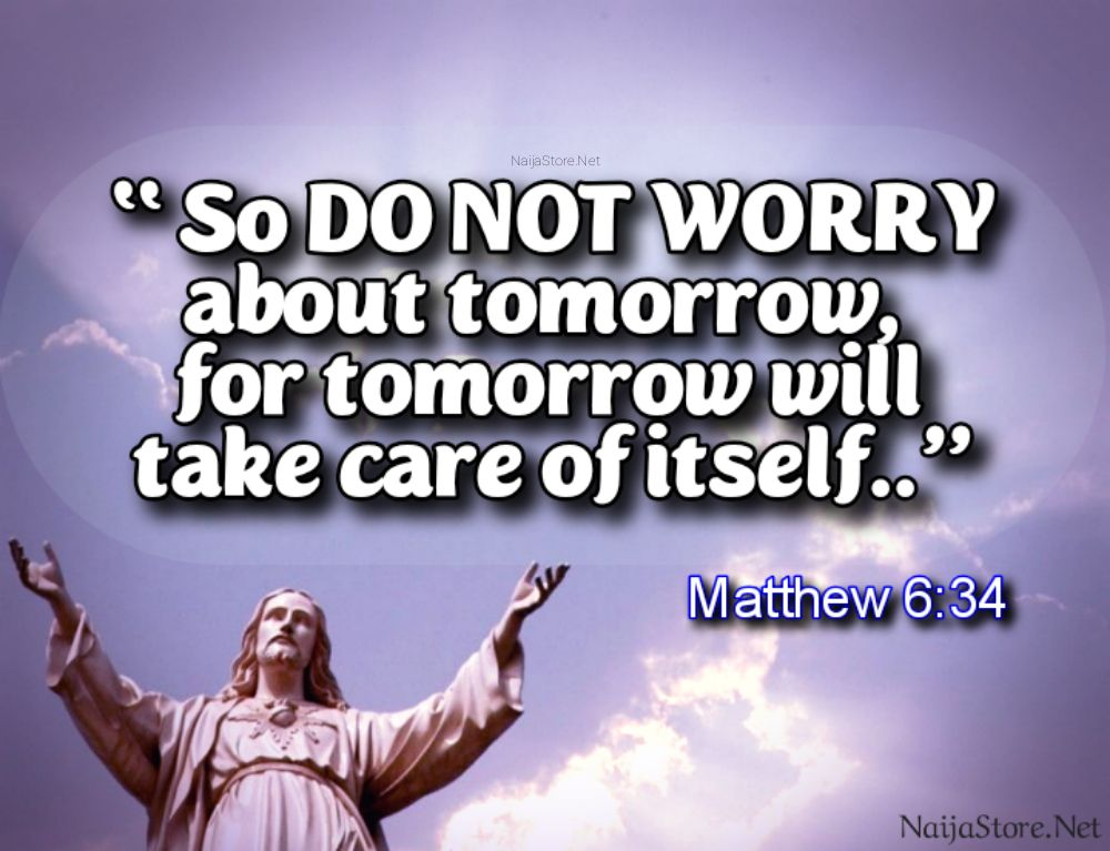 WORRY Quote: So DO NOT WORRY about tomorrow, for tomorrow will take care of itself.. - Matthew 6:34 - Inspirational Biblical Quotes