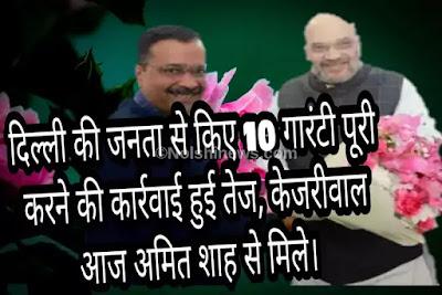 दिल्ली की जनता से किए 10 गारंटी पूरी करने की कार्रवाई हुई तेज, केजरीवाल आज अमित शाह से मिले