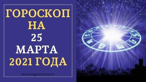 ГОРОСКОП НА 25 МАРТА 2021 ГОДА
