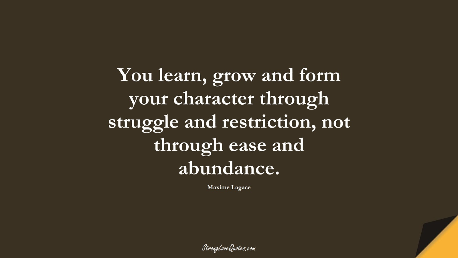 You learn, grow and form your character through struggle and restriction, not through ease and abundance. (Maxime Lagace);  #LearningQuotes