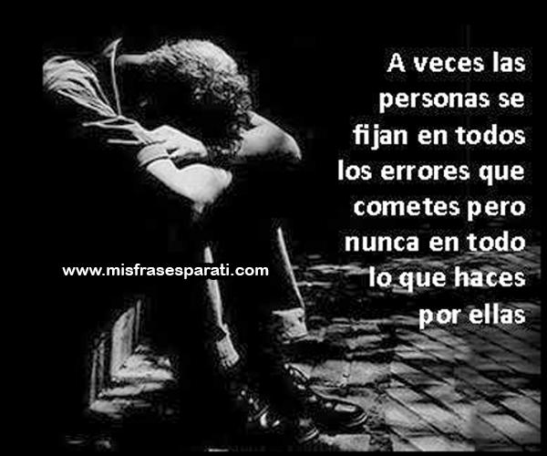 A veces las personas se fijan en todos los errores que cometes, pero nunca en todo lo que haces por ellas.