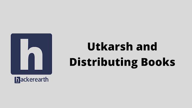 HackerEarth Utkarsh and Distributing Books problem solution