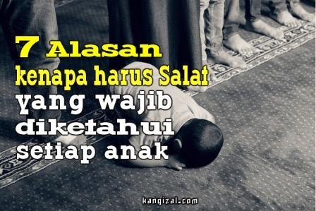 """Salat adalah kewajiban bagi setiap orang yang beragama Islam. Berikut ini 7 alasan kenapa harus menunaikan salat yang wajib diketahui setiap anak.  1. Salat adalah rukun Islam yang kedua Seseorang tidak dapat dikatakan sebagai muslim jika tidak melaksanakan 5 rukun Islam. Salat merupakan rukun yang paling ditekankan setelah mengucapkan kalimat syahadat. Ayah: """"Rukun Islam yang pertama itu mengucapkan Syahadat. Kalau rukun Islam yang kedua apa? Izal: """"Rukun Islam yang kedua itu salah, Yah."""" 2. Salat merupakan wujud syukur kita kepada Allah SWT Allah telah mencurahkan banyak betul nikmat yang tidak terhingga kepada kita. Sudah selayaknya pengakuan akan nikmat Allah itu diwujudkan dengan menunaikan salat, kenapa? karena salah terdapat rukuk, sujud dan bentuk ketundukan hati yang menggambarkan rasa syukur kita Kepada Allah SWT.  3. Salat menjaga kita untuk tetap berada di jalan yang benar Saat kita melaksanakan salat dengan tulus dan ikhlas, maka salat tak hanya akan menolong untuk mengingat dan mendekatkan diri kepada Allah, akan tetapi salah juga akan menjaga kita tetap berada di jalan kebenaran, belum lagi dapat menjauhkan kita dari perbuatan keji dan munkar.  4. Salat dapat membawa kita lebih dekat dengan Allah Dalam setiap hubungan, komunikasi merupakan satu hal yang teramat penting. Hal yang sama juga berlaku terhadap hubungan kita dengan Allah. Salat dan doa adalah bentuk komunikasi langsung dengan Allah. Di situlah terdapat jarak yang sangatlag dekat antara Allah dan hamba-Nya. Maka mintalah, memohonlah, ajukan, ceritakan segala yang menjadi keinginan dan kebutuhan kita di waktu terbaik itu.  5. Salat dapat menghapus dosa-dosa kecil kita Manusia tidak akan pernah luput dari dosa-dosa, sekalipun dia seorang muslim. Oleh karenanya, seorang muslin diwajibkan untuk melakukan salat 5 waktu setiap hari. Dengan salat 5 waktu ini, Allah akan menghapus pelbagai dosa kita di setiap harinya. Izal: """"Yah, kalau aku buat kesalahan, bagaimana caranya supaya Allah gak marah?"""" A"""