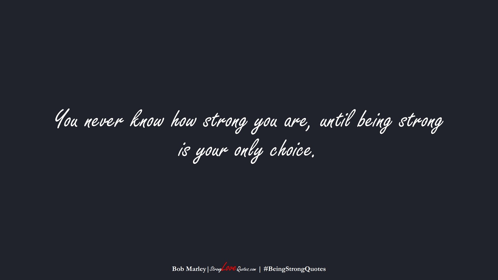 You never know how strong you are, until being strong is your only choice. (Bob Marley);  #BeingStrongQuotes