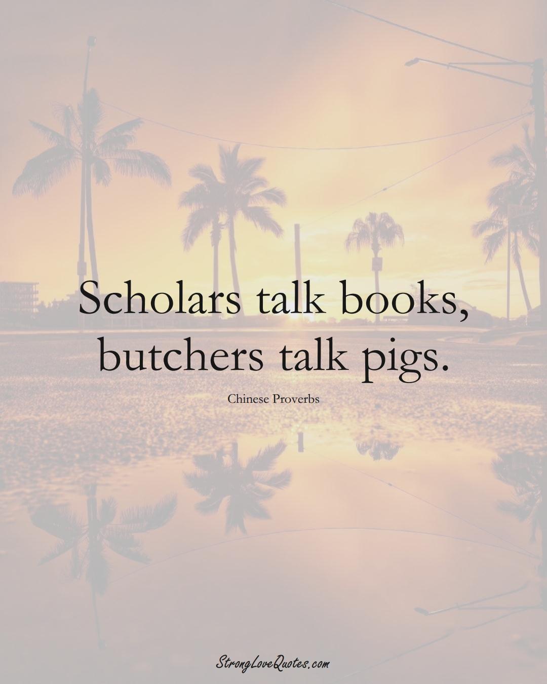 Scholars talk books, butchers talk pigs. (Chinese Sayings);  #AsianSayings