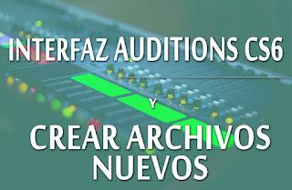 Conoce la interfaz y como crear archivos en Auditions Cs6