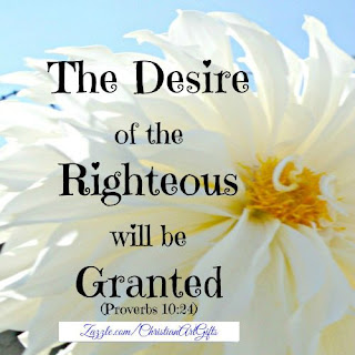 The desire of the righteous will be granted. (Proverbs 10:24)
