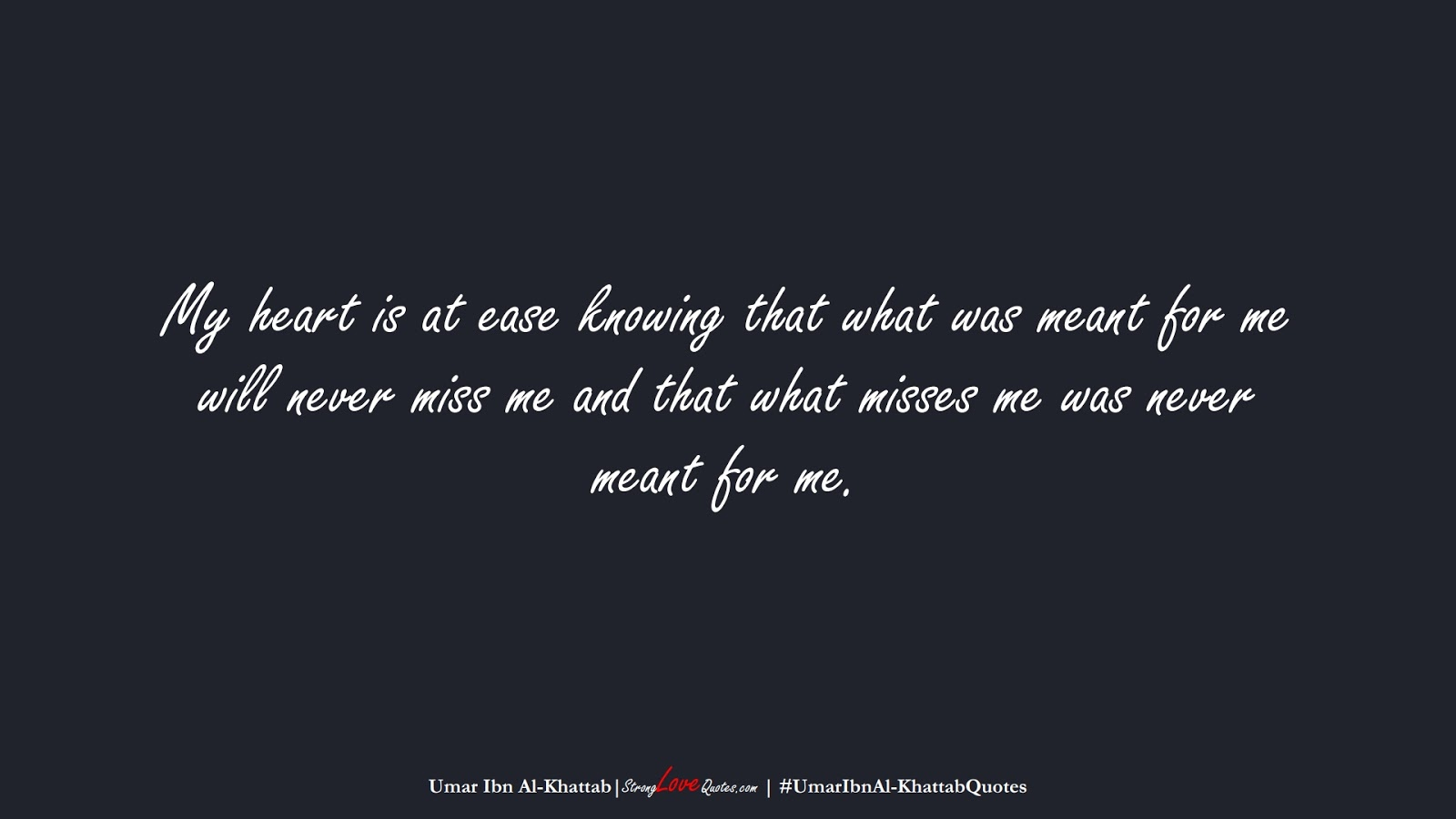 My heart is at ease knowing that what was meant for me will never miss me and that what misses me was never meant for me. (Umar Ibn Al-Khattab);  #UmarIbnAl-KhattabQuotes