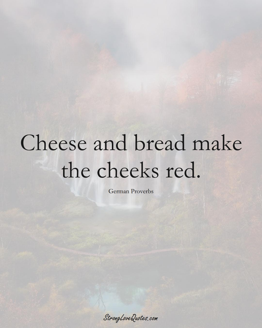 Cheese and bread make the cheeks red. (German Sayings);  #EuropeanSayings
