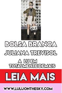 A bolsa branca da Juliana Trevisol, a Lu em Totalmente Demais