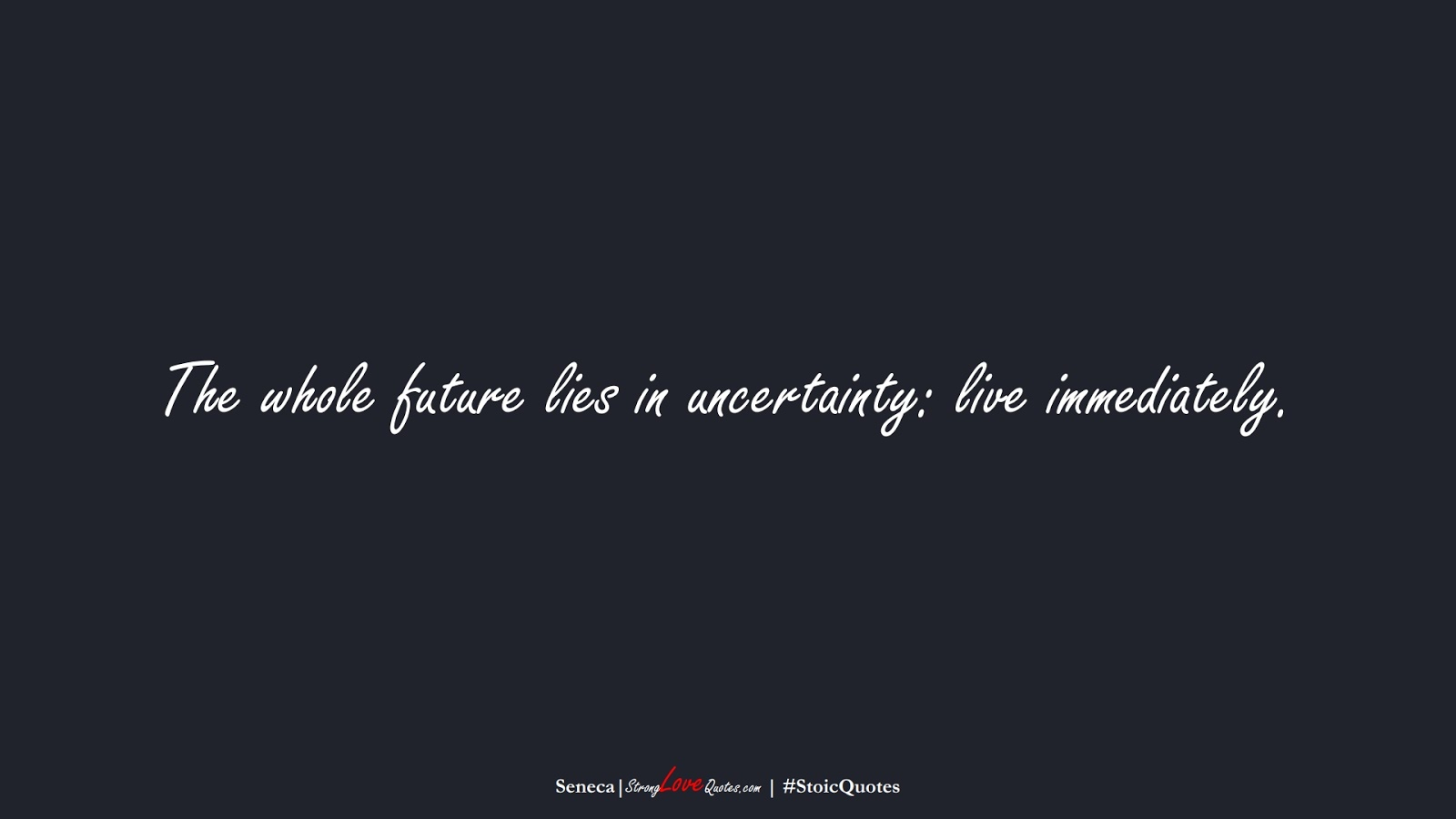 The whole future lies in uncertainty: live immediately. (Seneca);  #StoicQuotes