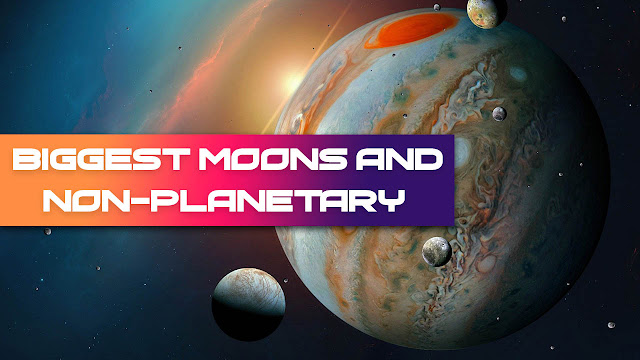 Biggest Moons and Non-Planetary In Our Solar System
