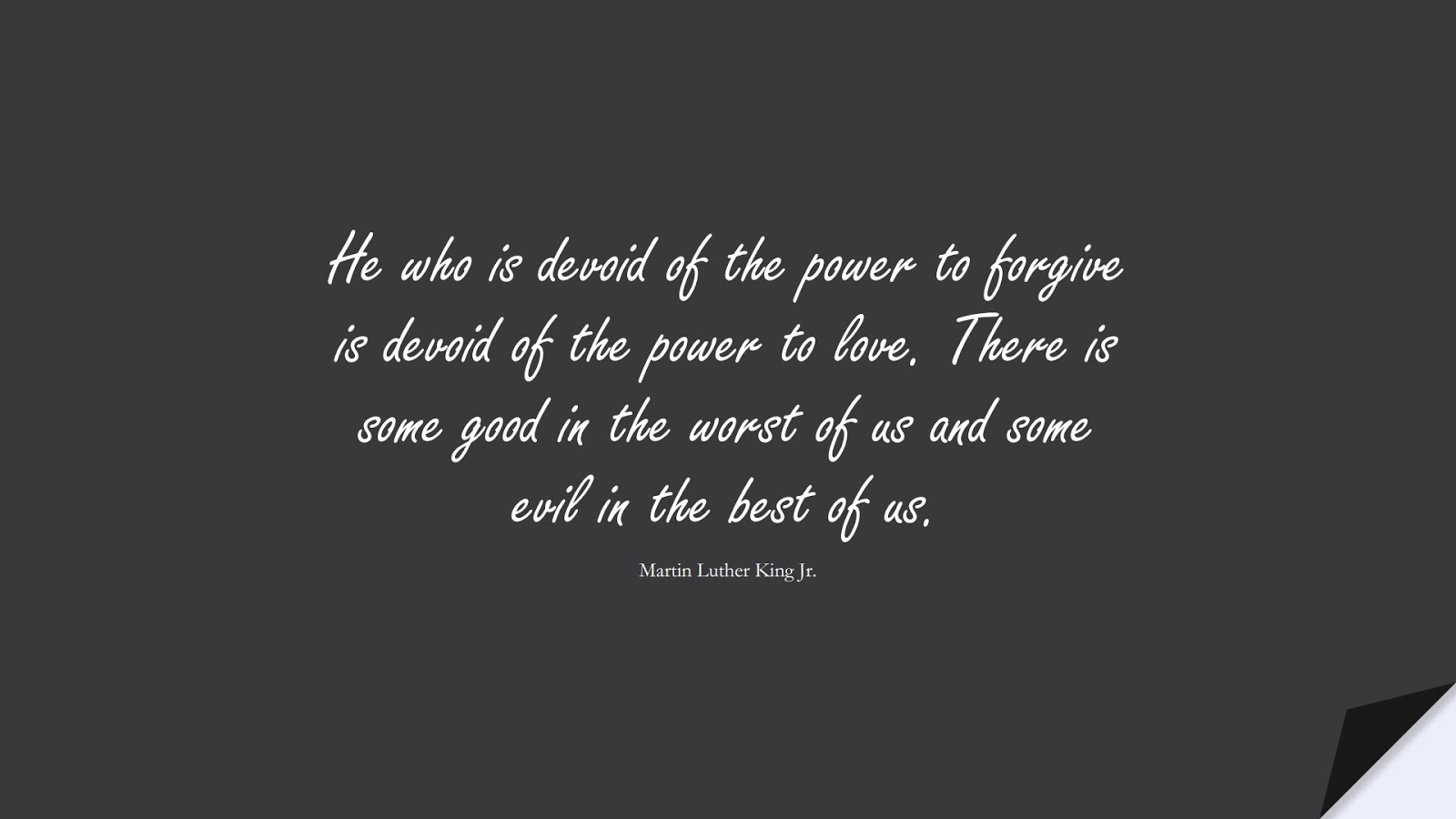 He who is devoid of the power to forgive is devoid of the power to love. There is some good in the worst of us and some evil in the best of us. (Martin Luther King Jr.);  #LoveQuotes