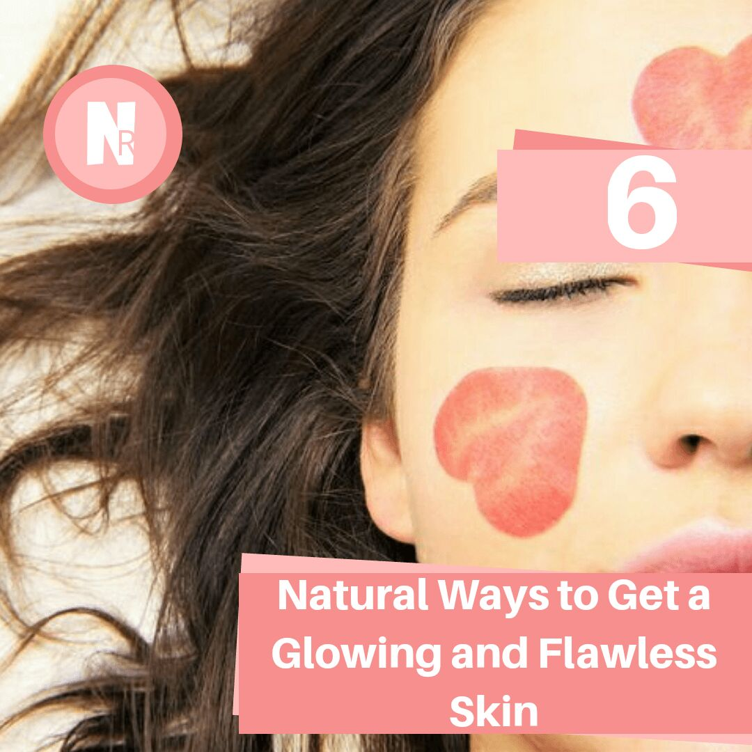 6 Natural Ways to Get a Glowing and Flawless Skin
