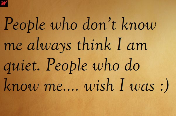 People who don't know me always think I am quiet. People who do know me…. wish I was :)