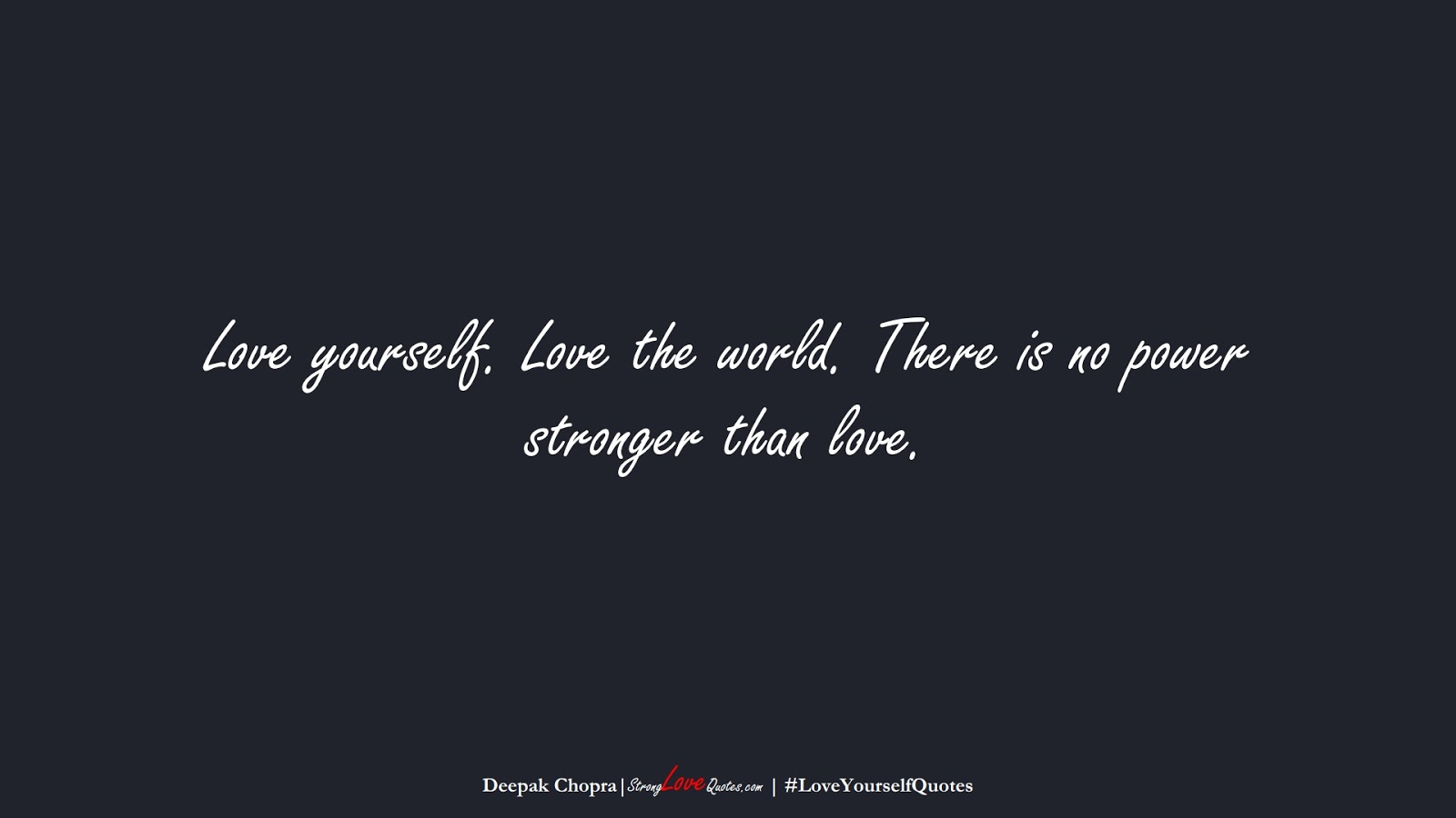 Love yourself. Love the world. There is no power stronger than love. (Deepak Chopra);  #LoveYourselfQuotes