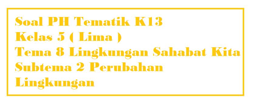 Soal PH Kelas 5 Tema 8 Subtema 2 Perubahan Lingkungan