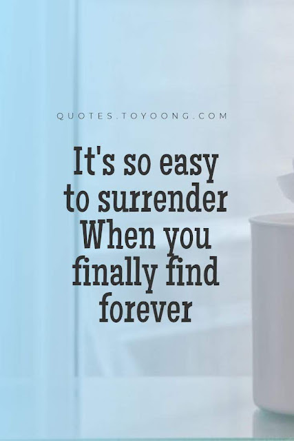 It's so easy to surrender  when you finally find forever