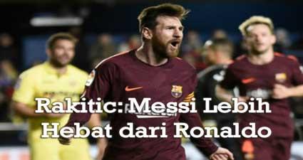 Rakitic: Messi Lebih Hebat dari Ronaldo