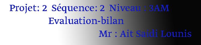 Projet: 2  Séquence: 2  Niveau : 3AM                  Evaluation-bilan