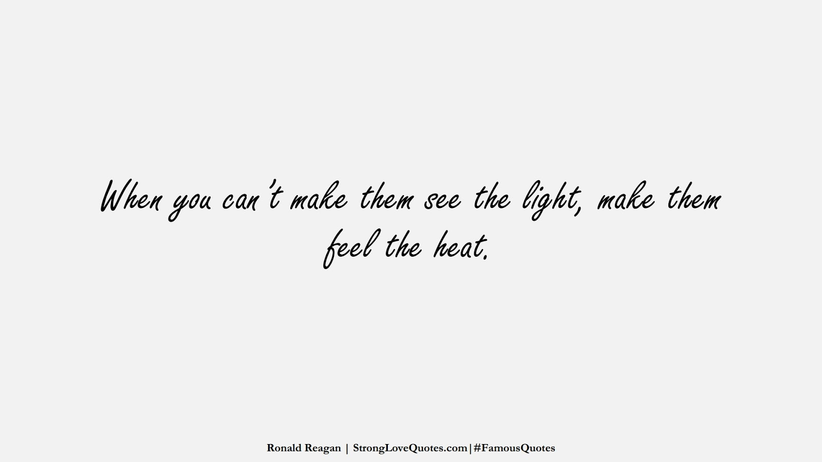 When you can't make them see the light, make them feel the heat. (Ronald Reagan);  #FamousQuotes