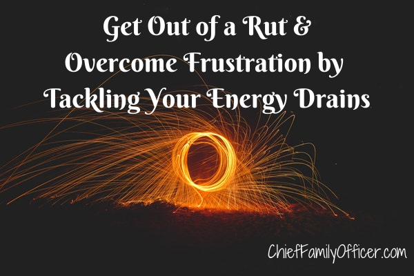 Get Out of a Rut & Overcome Frustration by Tackling Your Energy Drains