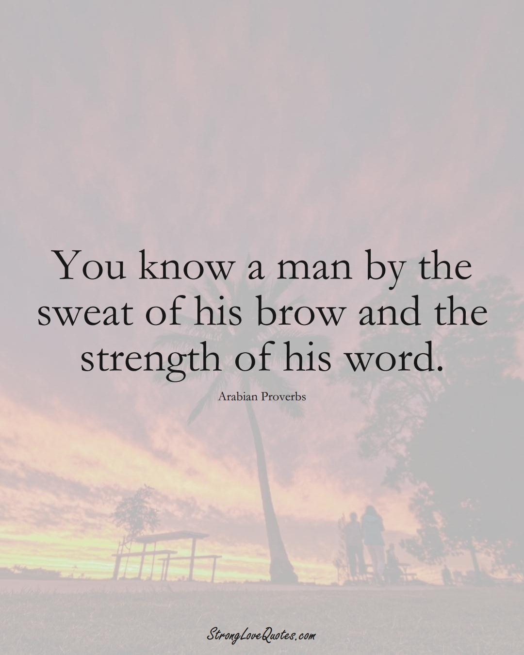 You know a man by the sweat of his brow and the strength of his word. (Arabian Sayings);  #aVarietyofCulturesSayings
