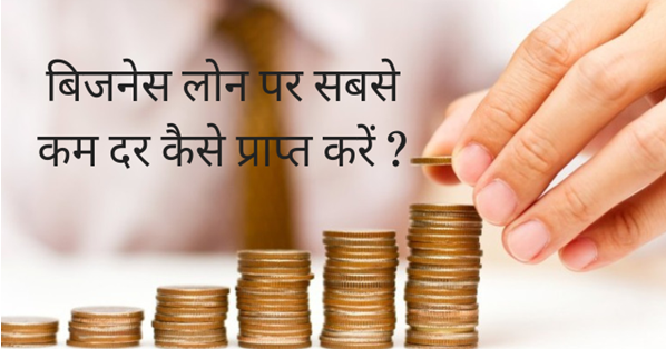 business loan, loan kaise paye ,बिजनेस लोन पर सबसे कम दर कैसे प्राप्त करें ?