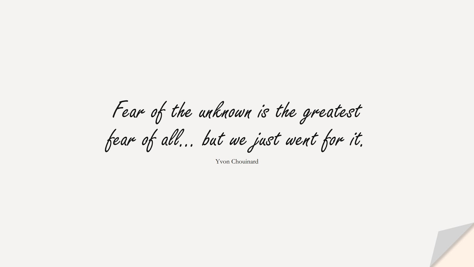 Fear of the unknown is the greatest fear of all… but we just went for it. (Yvon Chouinard);  #FearQuotes