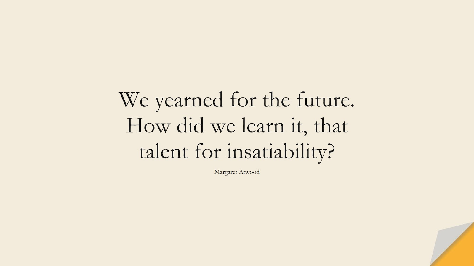 We yearned for the future. How did we learn it, that talent for insatiability? (Margaret Atwood);  #HopeQuotes