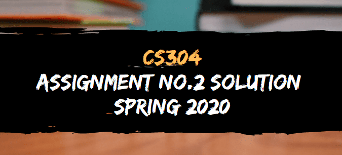CS304 ASSIGNMENT NO.2 SOLUTION SPRING 2020