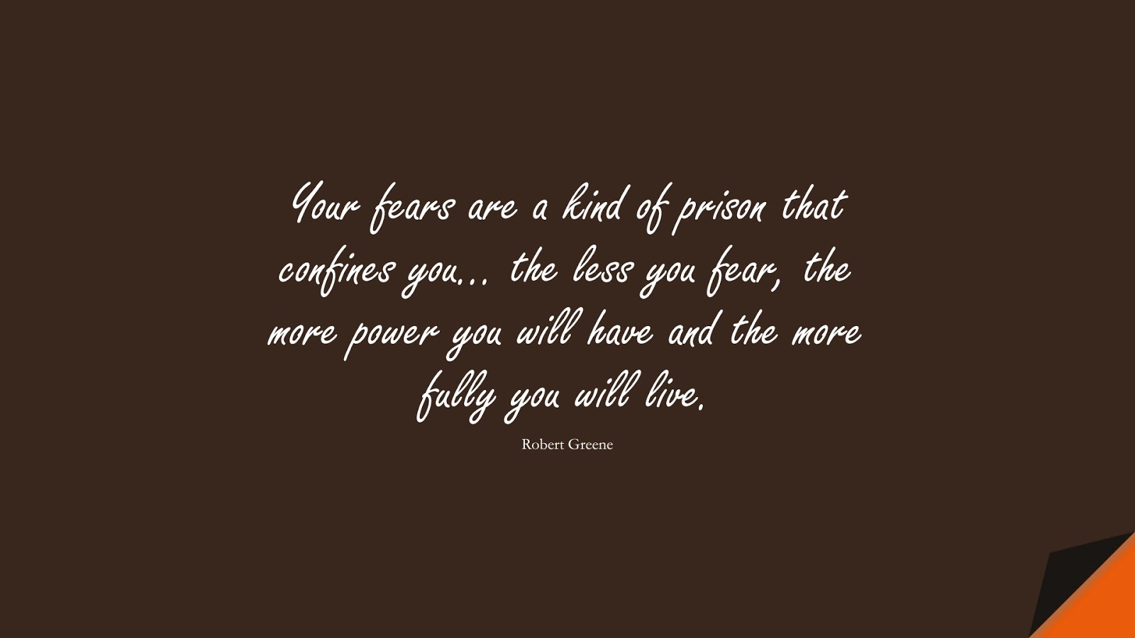 Your fears are a kind of prison that confines you… the less you fear, the more power you will have and the more fully you will live. (Robert Greene);  #HardWorkQuotes