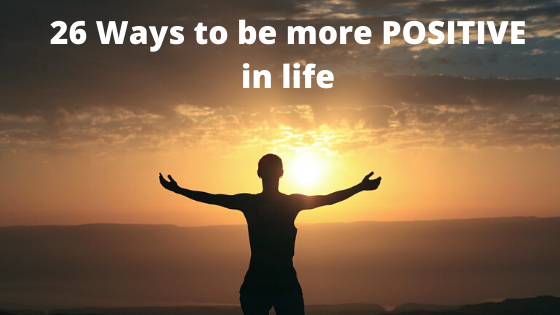 How To Be More POSITIVE In Life In 26 Ways