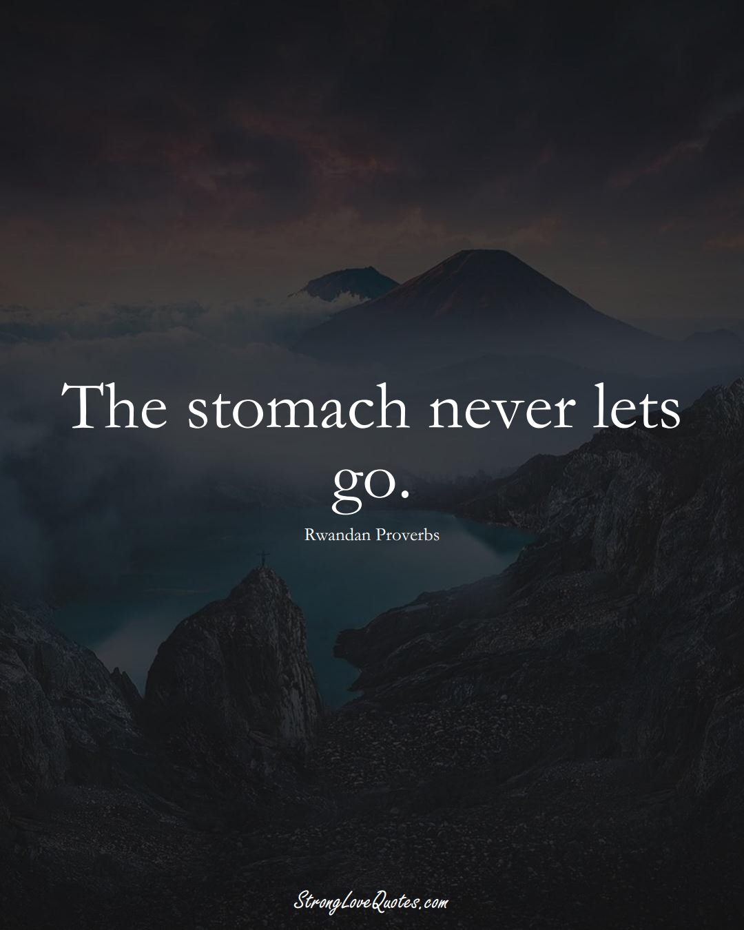 The stomach never lets go. (Rwandan Sayings);  #AfricanSayings