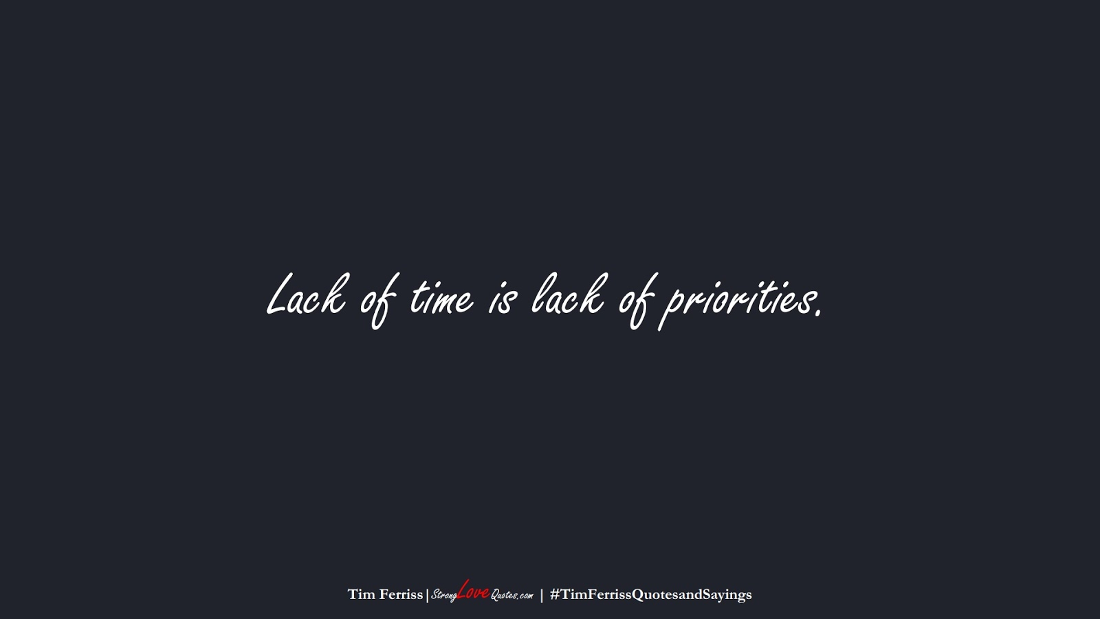 Lack of time is lack of priorities. (Tim Ferriss);  #TimFerrissQuotesandSayings