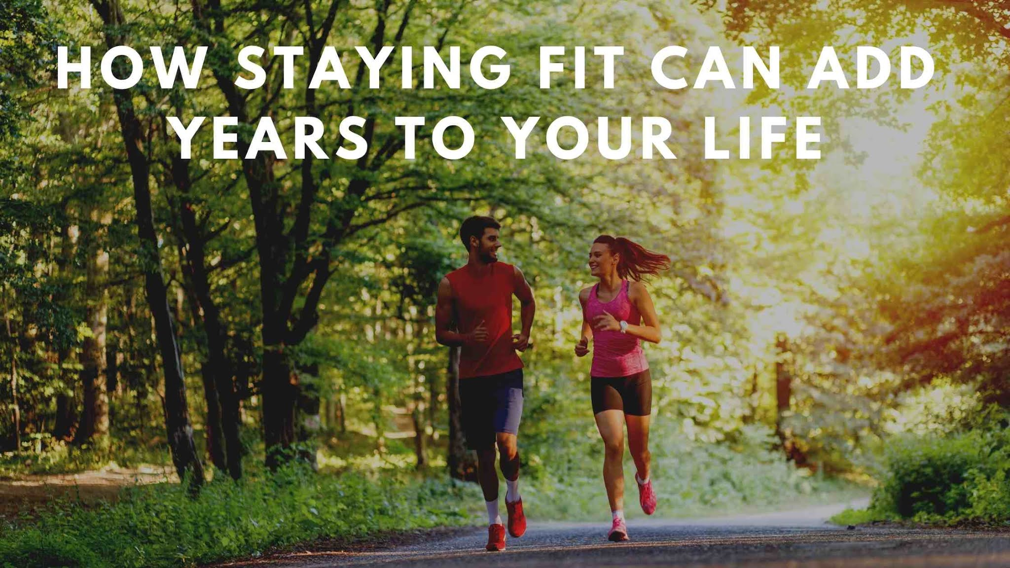 How Staying Fit Can Add Years To Your Life