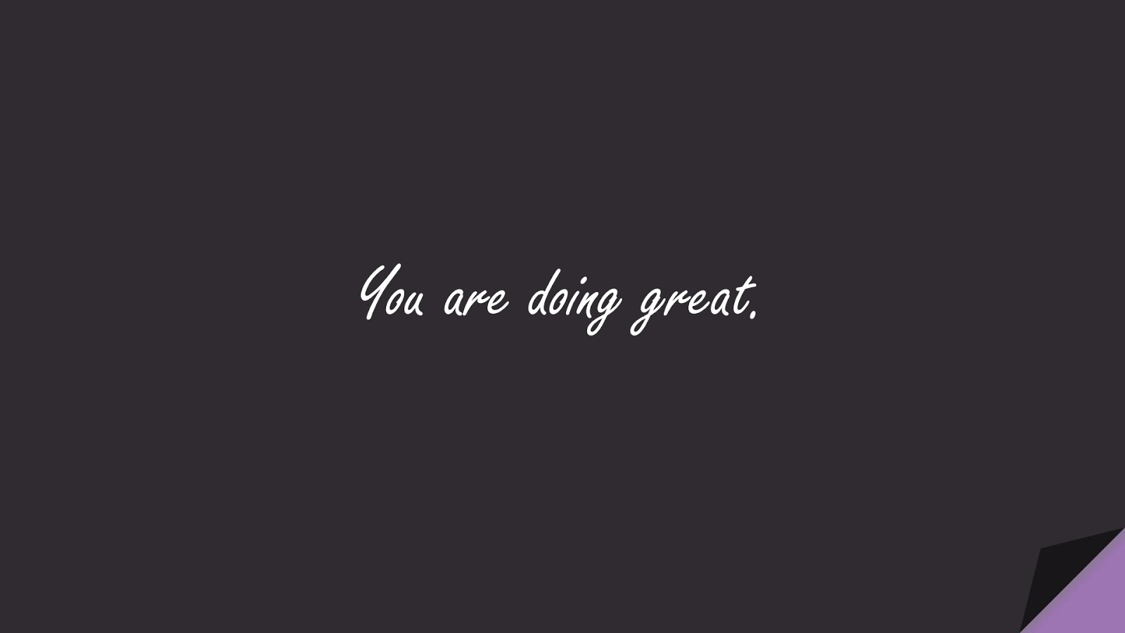 You are doing great.FALSE