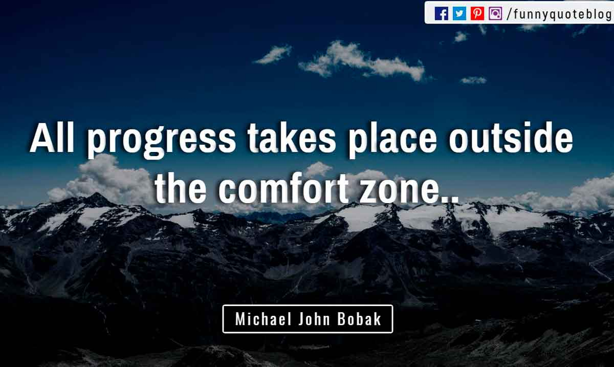 """All progress takes place outside the comfort zone."" ― Michael John Bobak Quote"