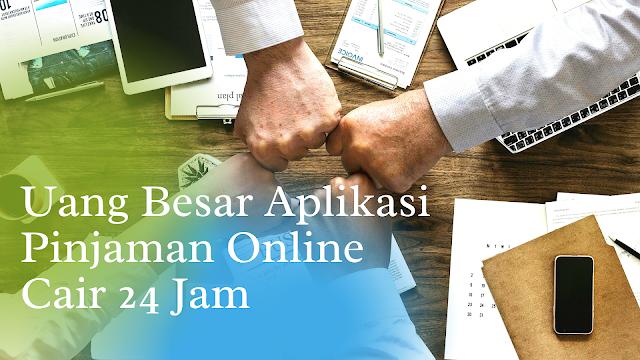 Uang Besar Aplikasi Pinjaman Online Cair 24 Jam