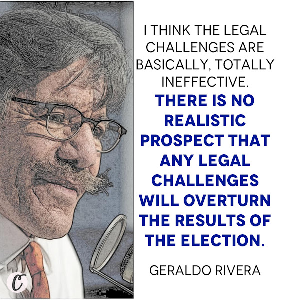 I think the legal challenges are basically, totally ineffective. There is no realistic prospect that any legal challenges will overturn the results of the election. — Geraldo Rivera, Fox News correspondent