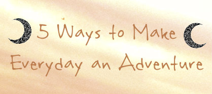 5 Ways to Make Every Day an Adventure