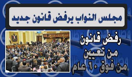 مجلس النواب ,البرلمان ,يرفض ,قانون ,مشروع ,يمنع ,تعيين ,من فوق الستين ,60 عام ,وظائف حكومية ,2016