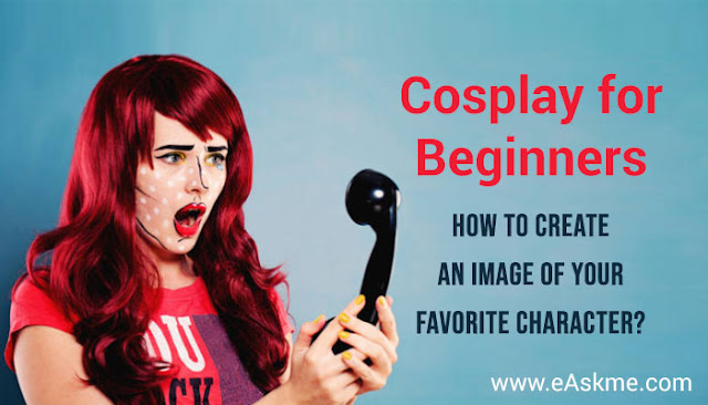 Where To Start if You Want To Create an Image of Your Favorite Character? Cosplay For Beginners: eAskme