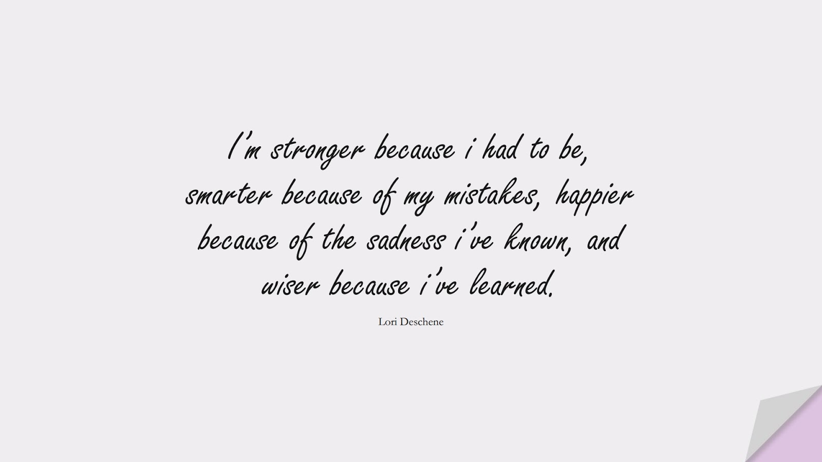 I'm stronger because i had to be, smarter because of my mistakes, happier because of the sadness i've known, and wiser because i've learned. (Lori Deschene);  #BeingStrongQuotes