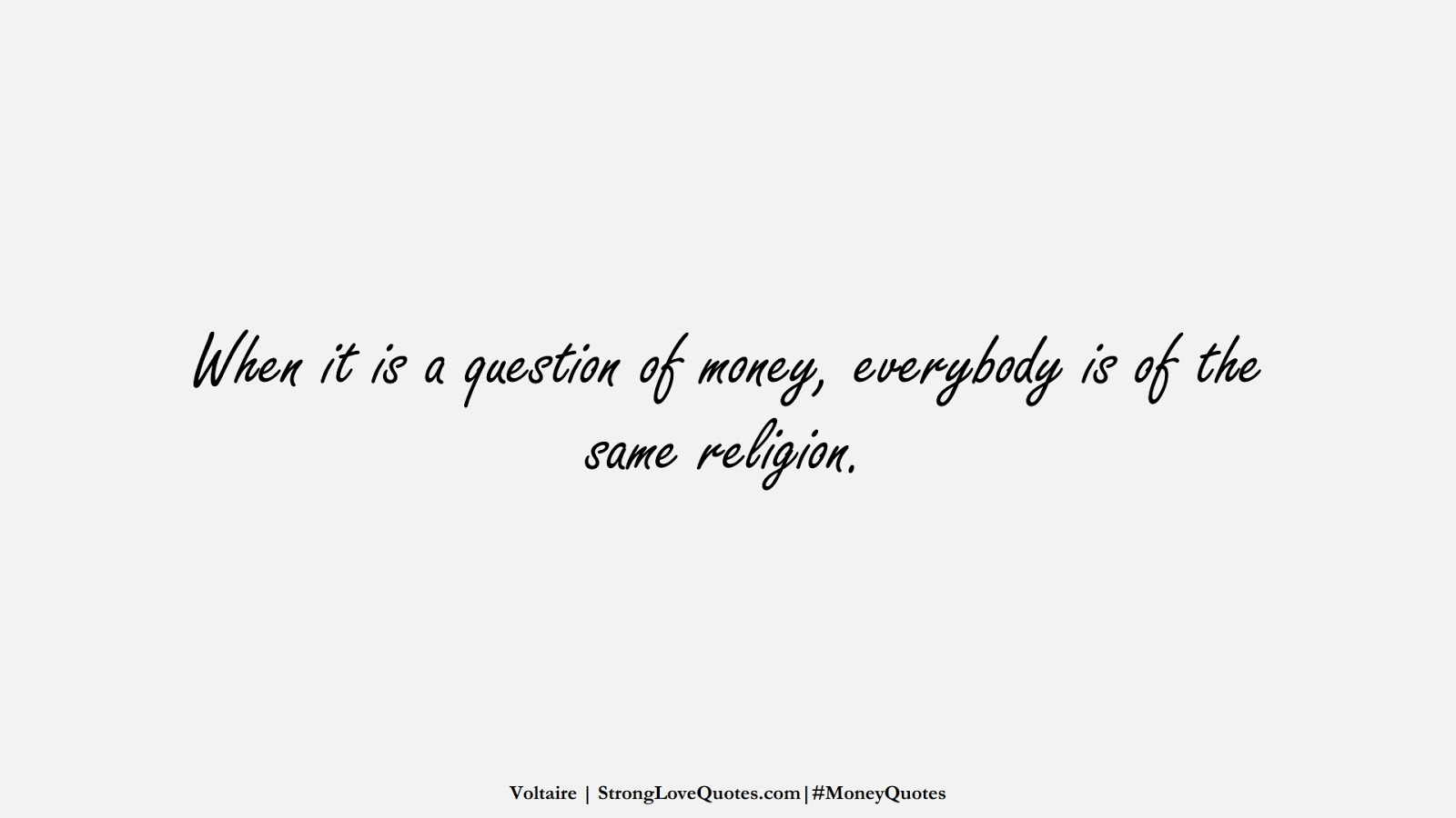When it is a question of money, everybody is of the same religion. (Voltaire);  #MoneyQuotes