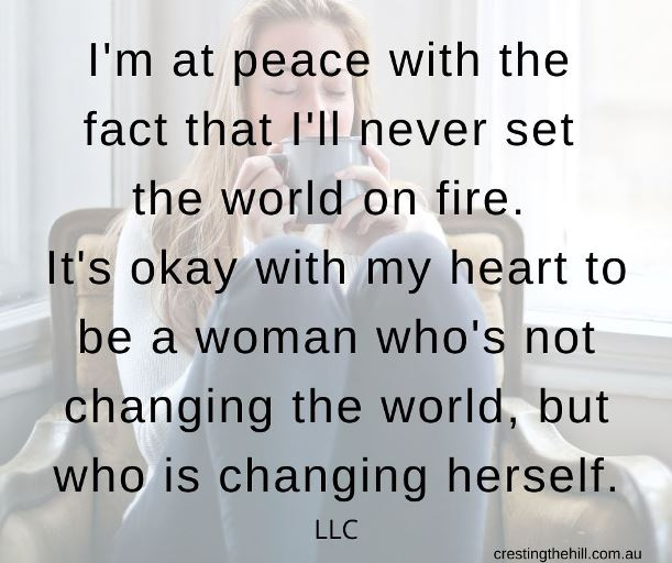 I'm at peace with the  fact that I'll never set  the world on fire.  It's okay with my heart to be a woman who's not changing the world, but who is changing herself. LLC